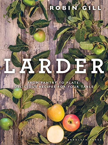 Larder: From Pantry to Plate: Delicious Recipes for Your Table de Absolute Press