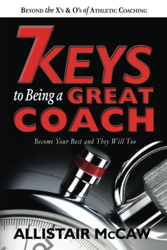 7 Keys To Being A Great Coach: Become Your Best and They Will Too de Allistair McCaw