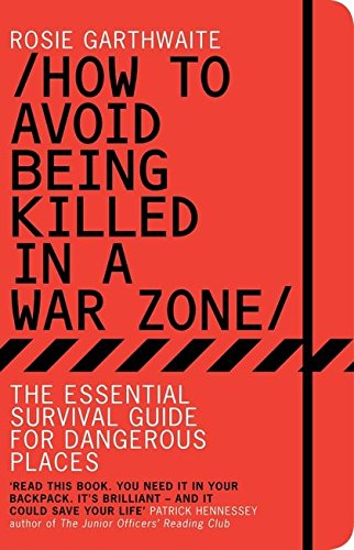 How to Avoid Being Killed in a War Zone: The Essential Survival Guide for Dangerous Places de Bloomsbury Publishing PLC