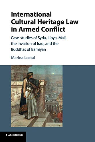 International Cultural Heritage Law in Armed Conflict: Case-Studies of Syria, Libya, Mali, the Invasion of Iraq, and the Buddhas of Bamiyan de Cambridge University Press