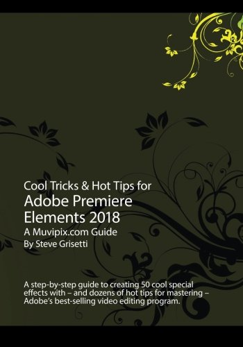 Cool Tricks & Hot Tips for Adobe Premiere Elements 2018: A step-by-step guide to creating 50 cool special effects with Adobe Premiere Elements de CreateSpace Independent Publishing Platform