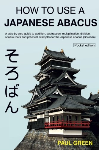 How To Use A Japanese Abacus: A step-by-step guide to addition, subtraction, multiplication, division, square roots and practical examples for the Japanese abacus (Soroban). de CreateSpace Independent Publishing Platform