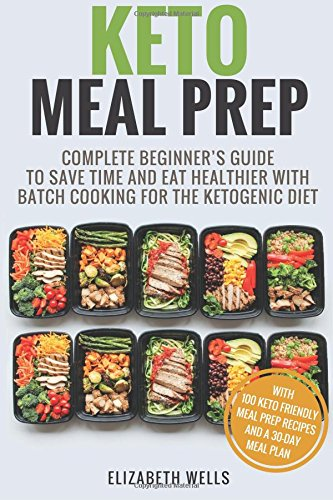 Keto Meal Prep: Complete Beginner's Guide To Save Time And Eat Healthier With Batch Cooking For The Ketogenic Diet de CreateSpace Independent Publishing Platform