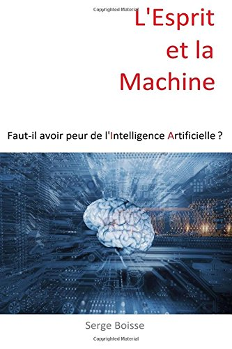 L'esprit et la Machine: Faut-il avoir peur de l'Intelligence Artificielle ? de CreateSpace Independent Publishing Platform