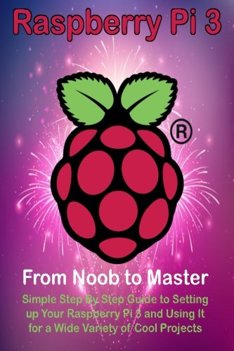 Raspberry Pi 3: From Noob to Master; Simple Step By Step Guide to Setting up Your Raspberry Pi 3 and Using It for a Wide Variety of Cool Projects de CreateSpace Independent Publishing Platform