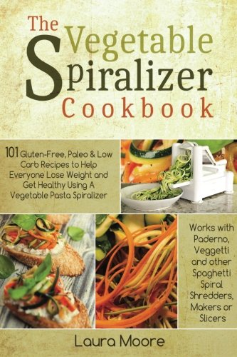 The Vegetable Spiralizer Cookbook: 101 Gluten-Free, Paleo & Low Carb Recipes to Help You Lose Weight & Get Healthy Using Vegetable Pasta Spiralizer - for Paderno, Veggetti & Spaghetti Shredders de CreateSpace Independent Publishing Platform