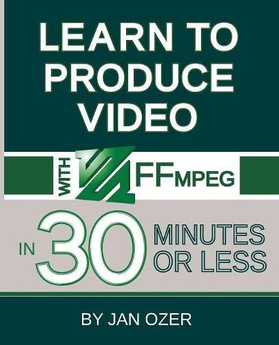 Learn to Produce Videos with FFmpeg: In Thirty Minutes or Less de Doceo Publishing