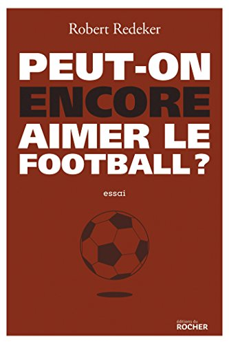 Peut-on encore aimer le football ?: La fable du monde de Editions du Rocher