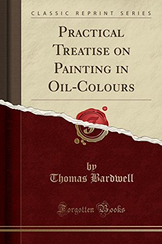 Practical Treatise on Painting in Oil-Colours (Classic Reprint) de Forgotten Books