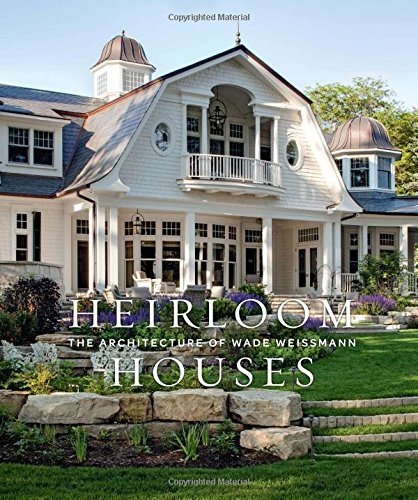 Heirloom Houses: The Architecture of Wade Weissmann de Gibbs M. Smith Inc