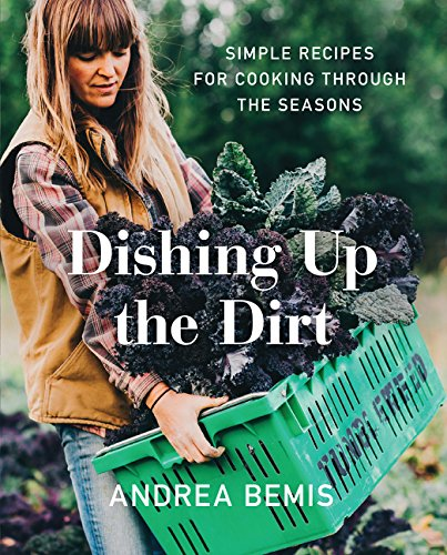 Dishing Up the Dirt: Simple Recipes for Cooking Through the Seasons de Harper Wave