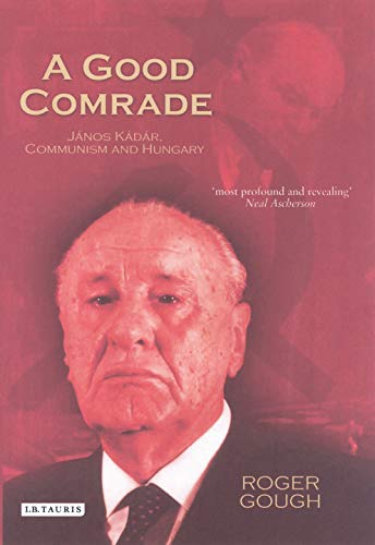 A Good Comrade: Janos Kadar, Communism And Hungary de I.B. Tauris