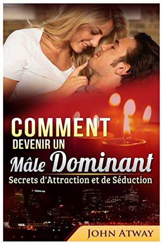 Comment devenir un Mâle Dominant : Secrets d'Attraction et de Séduction de Independently published