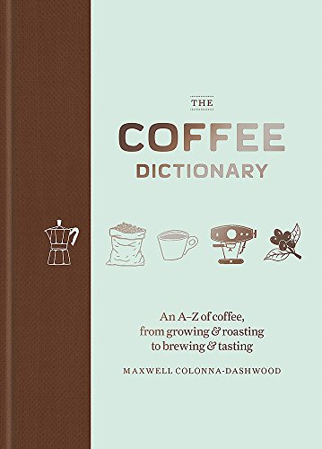The Coffee Dictionary: An A-Z of coffee, from growing & roasting to brewing & tasting de Octopus Publishing Group