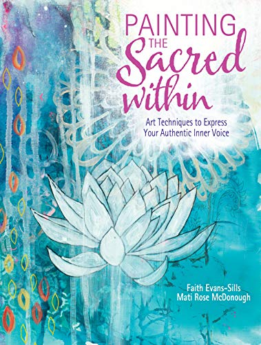 Painting the Sacred Within: Art Techniques to Express Your Authentic Inner Voice de North Light Books
