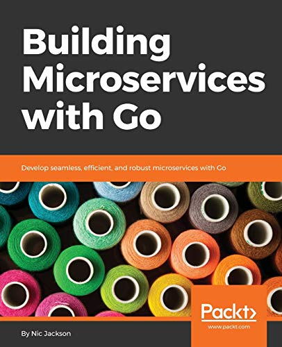 Building Microservices with Go: Develop seamless, efficient, and robust microservices with Go de Packt Publishing