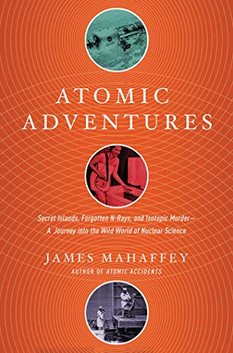 Atomic Adventures: Secret Islands, Forgotten N-Rays, and Isotopic Murder: A Journey into the Wild World of Nuclear Science de Pegasus Books