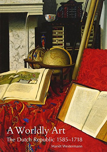 A Worldly Art - The Dutch Republic 1585-1718 de Yale University Press