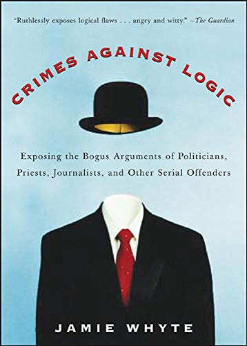 Crimes Against Logic: Exposing the Bogus Arguments of Politicians, Priests, Journalists, and Other Serial Offenders de Brand: McGrawHill