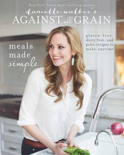 Danielle Walker's Against All Grain: Meals Made Simple: Gluten-Free, Dairy-Free, and Paleo Recipes to Make Anytime de Victory Belt Publishing