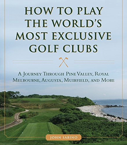 How to Play the World's Most Exclusive Golf Clubs: A Journey through Pine Valley, Royal Melbourne, Augusta, Muirfield, and More de Skyhorse