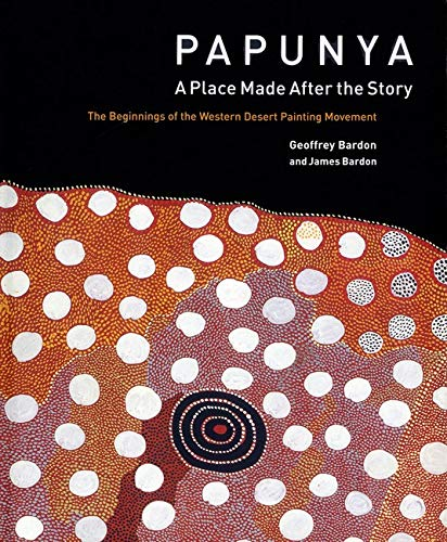 Papunya: A Place Made After the Story: the Beginnings of the Western Desert Painting Movement de Lund Humphries Publishers Ltd