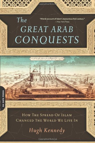 The Great Arab Conquests: How the Spread of Islam Changed the World We Live In de Brand: Da Capo Press
