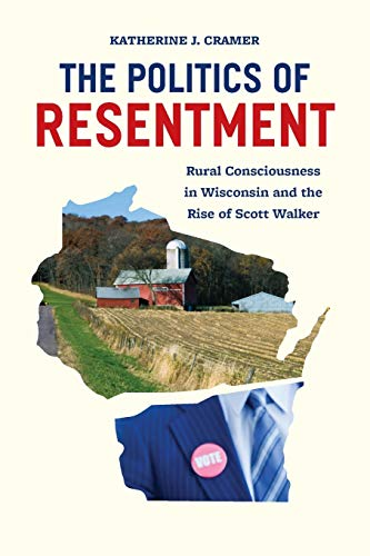 The Politics of Resentment: Rural Consciousness in Wisconsin and the Rise of Scott Walker de University of Chicago Press