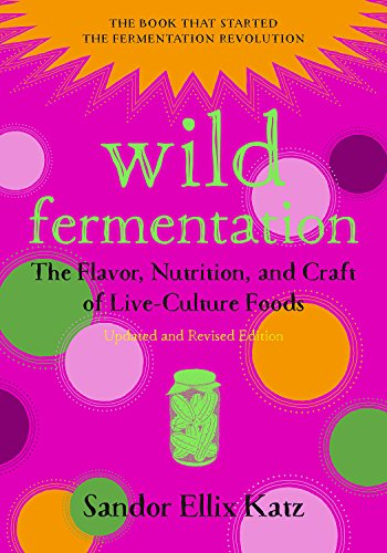 Wild Fermentation: The Flavor, Nutrition, and Craft of Live-Culture Foods de Chelsea Green Publishing Co