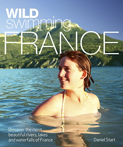 Wild Swimming France: Discover the Most Beautiful Rivers, Lakes and Waterfalls of France de Wild Things Publishing Ltd