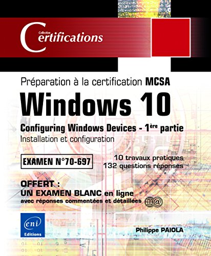 Windows 10 - Préparation à la certification MCSA Configuring Windows Devices (Examen 70-697) - 1ère partie: Installation et configuration de Editions ENI