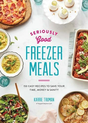 Seriously Good Freezer Meals: 150 Easy Recipes to Save Your Time, Money & Sanity de Robert Rose Inc