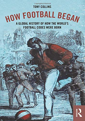 How Football Began: A Global History of How the World's Football Codes Were Born de Routledge