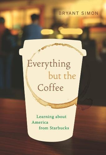 Everything but the Coffee: Learning About America from Starbucks de University of California Press