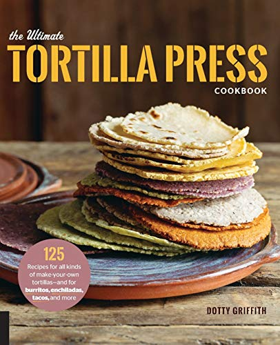 The Ultimate Tortilla Press Cookbook: 125 Recipes for All Kinds of Make-your-own Tortillas-and for Burritos, Enchiladas, Tacos, and More de Voyageur Press Inc